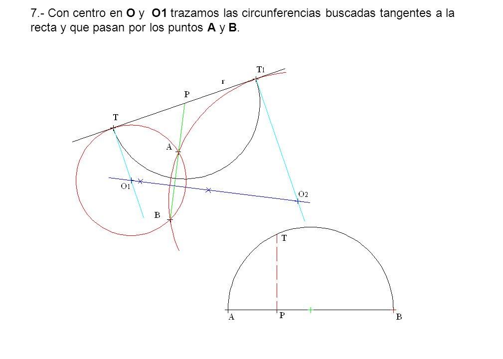 7.- Con centro en O y O1 trazamos las circunferencias buscadas tangentes a la recta y que pasan por los puntos A y B.