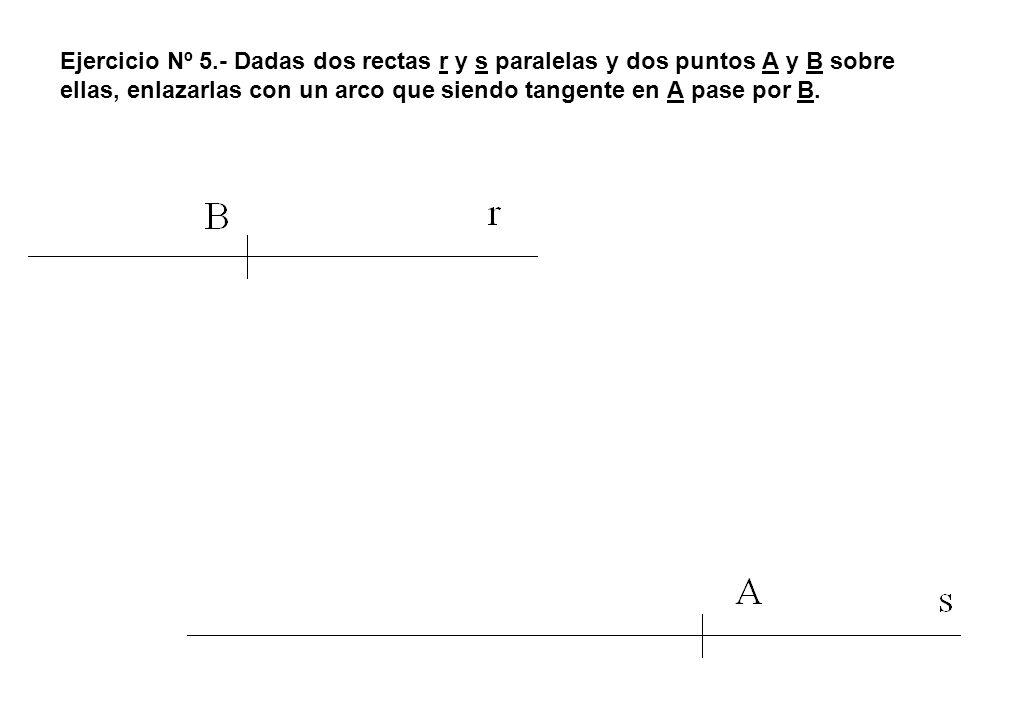 Ejercicio Nº 5.- Dadas dos rectas r y s paralelas y dos puntos A y B sobre ellas, enlazarlas con un arco que siendo tangente en A pase por B.