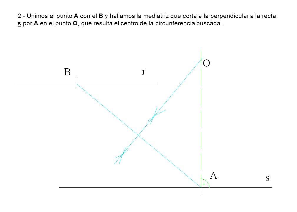 2.- Unimos el punto A con el B y hallamos la mediatriz que corta a la perpendicular a la recta s por A en el punto O, que resulta el centro de la circunferencia buscada.