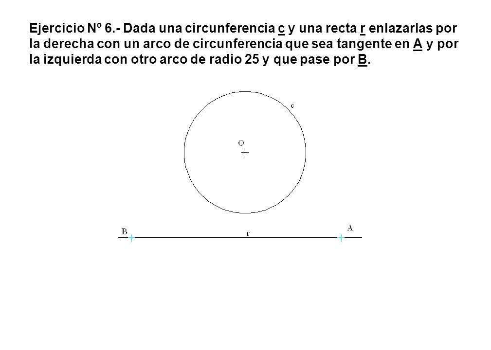 Ejercicio Nº 6.- Dada una circunferencia c y una recta r enlazarlas por la derecha con un arco de circunferencia que sea tangente en A y por la izquierda con otro arco de radio 25 y que pase por B.