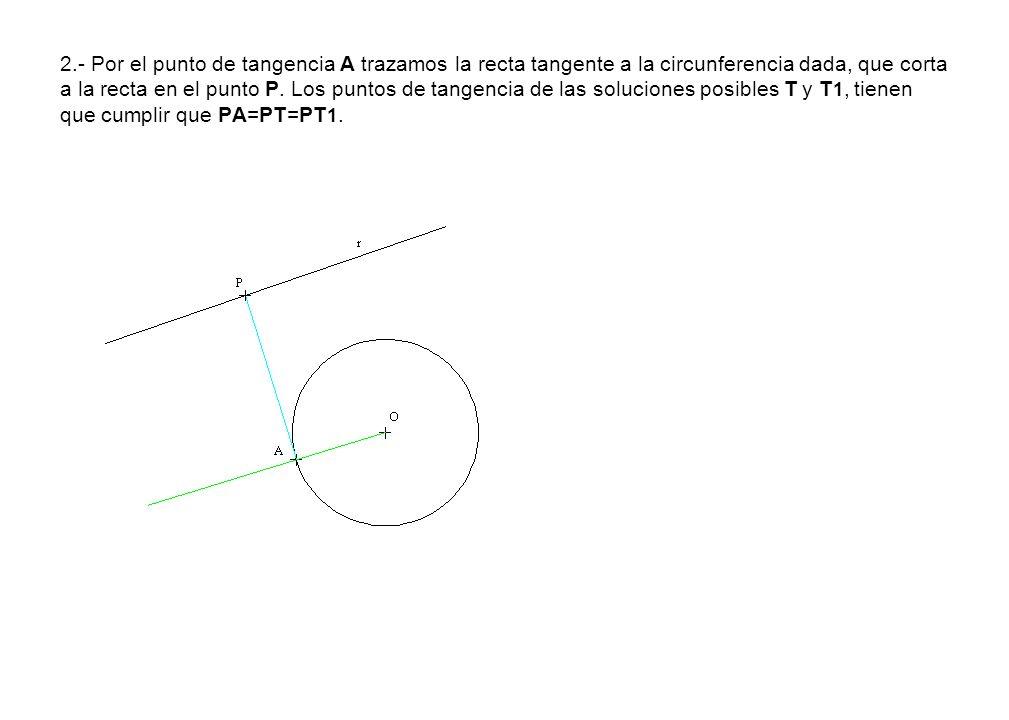 2.- Por el punto de tangencia A trazamos la recta tangente a la circunferencia dada, que corta a la recta en el punto P.