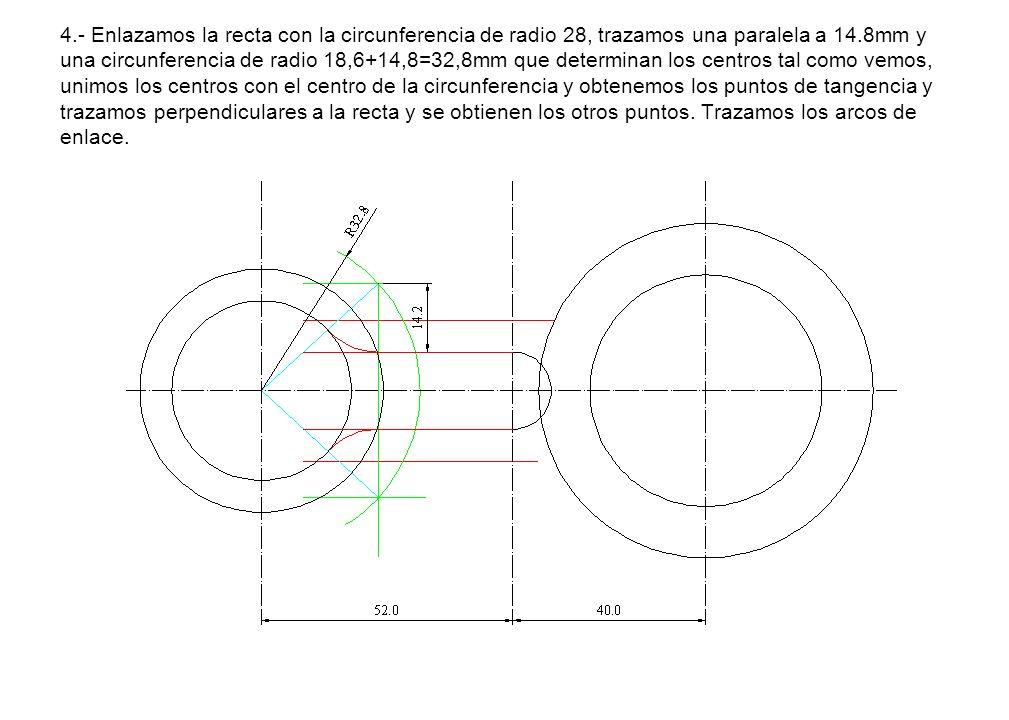 4.- Enlazamos la recta con la circunferencia de radio 28, trazamos una paralela a 14.8mm y una circunferencia de radio 18,6+14,8=32,8mm que determinan los centros tal como vemos, unimos los centros con el centro de la circunferencia y obtenemos los puntos de tangencia y trazamos perpendiculares a la recta y se obtienen los otros puntos.