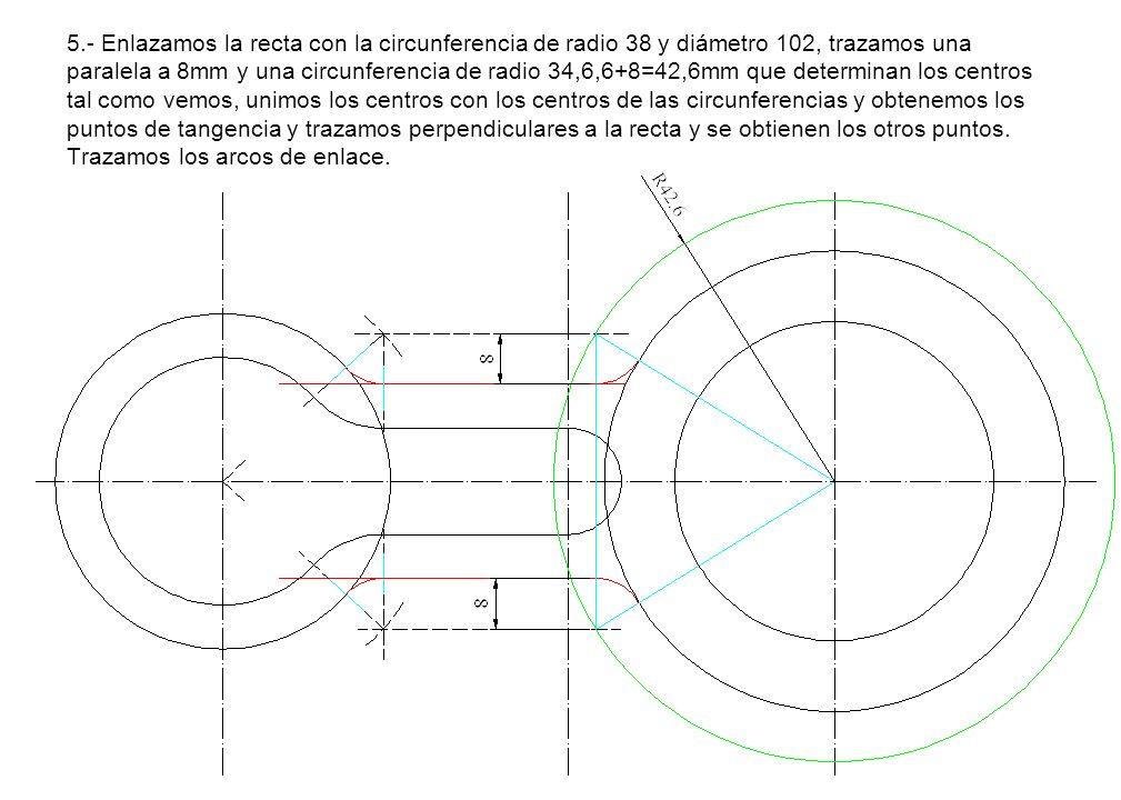5.- Enlazamos la recta con la circunferencia de radio 38 y diámetro 102, trazamos una paralela a 8mm y una circunferencia de radio 34,6,6+8=42,6mm que determinan los centros tal como vemos, unimos los centros con los centros de las circunferencias y obtenemos los puntos de tangencia y trazamos perpendiculares a la recta y se obtienen los otros puntos.