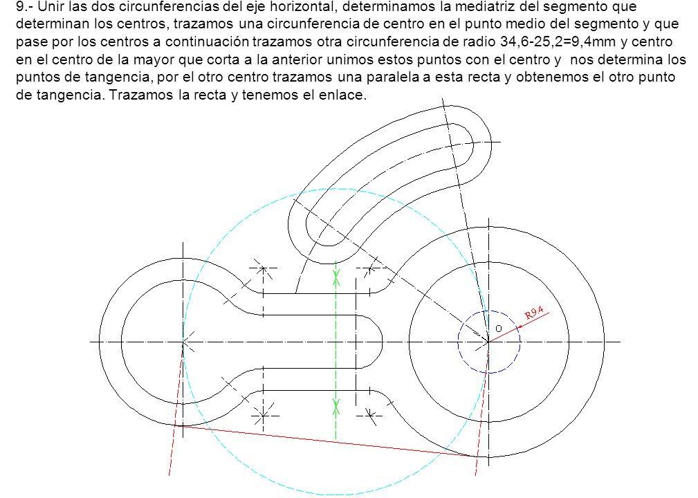 9.- Unir las dos circunferencias del eje horizontal, determinamos la mediatriz del segmento que determinan los centros, trazamos una circunferencia de centro en el punto medio del segmento y que pase por los centros a continuación trazamos otra circunferencia de radio 34,6-25,2=9,4mm y centro en el centro de la mayor que corta a la anterior unimos estos puntos con el centro y nos determina los puntos de tangencia, por el otro centro trazamos una paralela a esta recta y obtenemos el otro punto de tangencia.