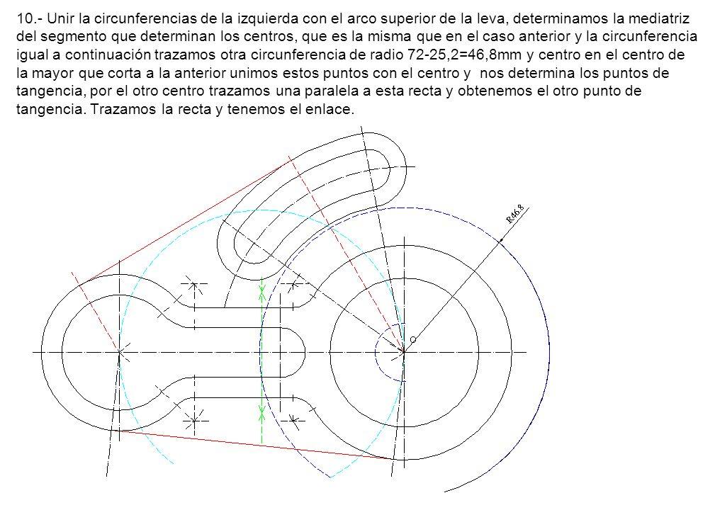 10.- Unir la circunferencias de la izquierda con el arco superior de la leva, determinamos la mediatriz del segmento que determinan los centros, que es la misma que en el caso anterior y la circunferencia igual a continuación trazamos otra circunferencia de radio 72-25,2=46,8mm y centro en el centro de la mayor que corta a la anterior unimos estos puntos con el centro y nos determina los puntos de tangencia, por el otro centro trazamos una paralela a esta recta y obtenemos el otro punto de tangencia.
