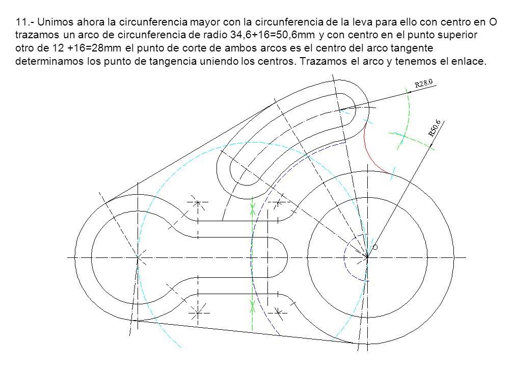11.- Unimos ahora la circunferencia mayor con la circunferencia de la leva para ello con centro en O trazamos un arco de circunferencia de radio 34,6+16=50,6mm y con centro en el punto superior otro de 12 +16=28mm el punto de corte de ambos arcos es el centro del arco tangente determinamos los punto de tangencia uniendo los centros.