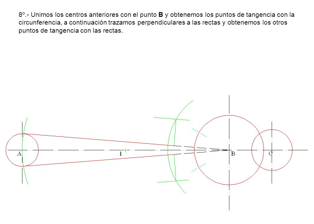 8º.- Unimos los centros anteriores con el punto B y obtenemos los puntos de tangencia con la circunferencia, a continuación trazamos perpendiculares a las rectas y obtenemos los otros puntos de tangencia con las rectas.