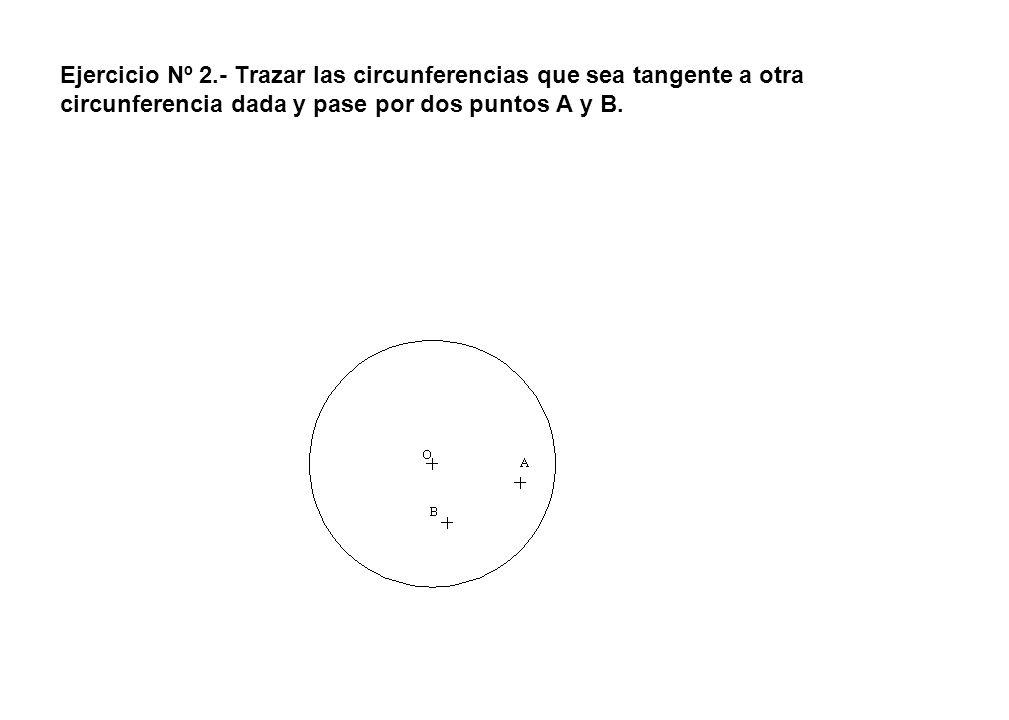Ejercicio Nº 2.- Trazar las circunferencias que sea tangente a otra circunferencia dada y pase por dos puntos A y B.