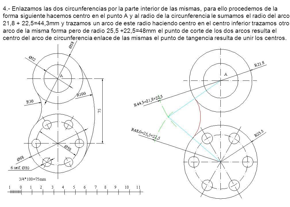 4.- Enlazamos las dos circunferencias por la parte interior de las mismas, para ello procedemos de la forma siguiente hacemos centro en el punto A y al radio de la circunferencia le sumamos el radio del arco 21,8 + 22,5=44,3mm y trazamos un arco de este radio haciendo centro en el centro inferior trazamos otro arco de la misma forma pero de radio 25,5 +22,5=48mm el punto de corte de los dos arcos resulta el centro del arco de circunferencia enlace de las mismas el punto de tangencia resulta de unir los centros.