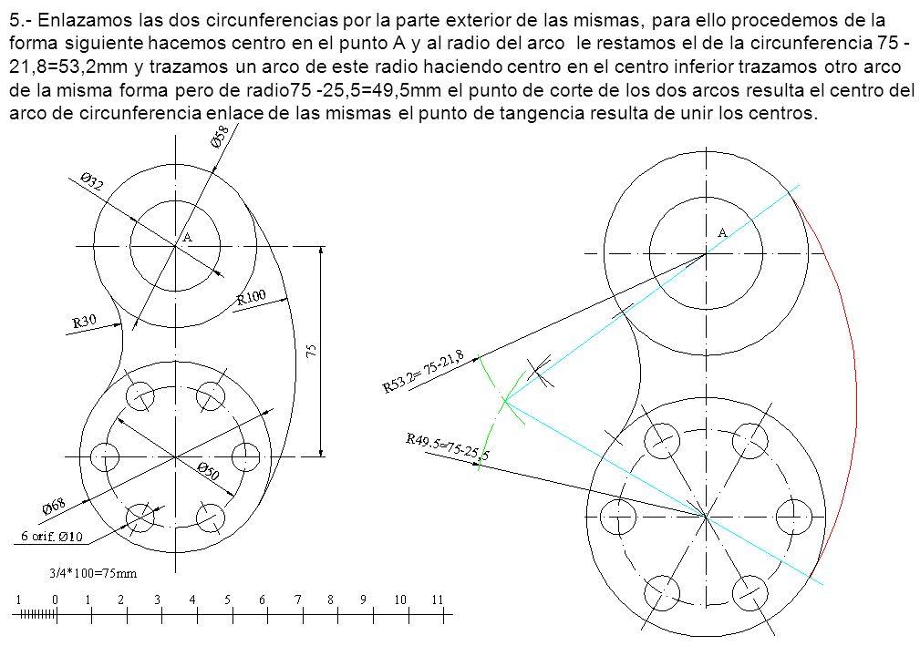5.- Enlazamos las dos circunferencias por la parte exterior de las mismas, para ello procedemos de la forma siguiente hacemos centro en el punto A y al radio del arco le restamos el de la circunferencia 75 - 21,8=53,2mm y trazamos un arco de este radio haciendo centro en el centro inferior trazamos otro arco de la misma forma pero de radio75 -25,5=49,5mm el punto de corte de los dos arcos resulta el centro del arco de circunferencia enlace de las mismas el punto de tangencia resulta de unir los centros.