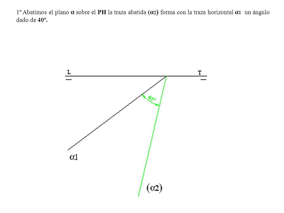1º Abatimos el plano α sobre el PH la traza abatida (α2) forma con la traza horizontal α1 un ángulo dado de 40º.