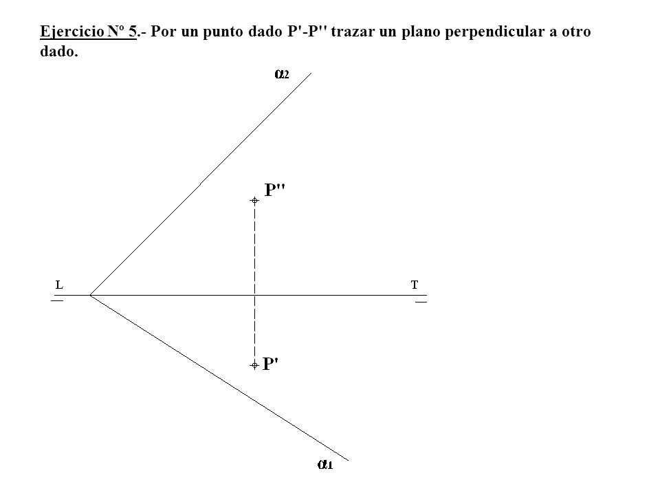 Ejercicio Nº 5.- Por un punto dado P -P trazar un plano perpendicular a otro dado.