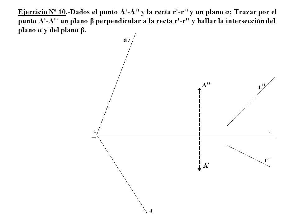 Ejercicio Nº 10.-Dados el punto A -A y la recta r -r y un plano α; Trazar por el punto A -A un plano β perpendicular a la recta r -r y hallar la intersección del plano α y del plano β.