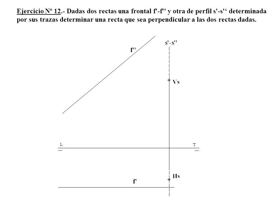 Ejercicio Nº 12.- Dadas dos rectas una frontal f -f y otra de perfil s -s ' determinada por sus trazas determinar una recta que sea perpendicular a las dos rectas dadas.