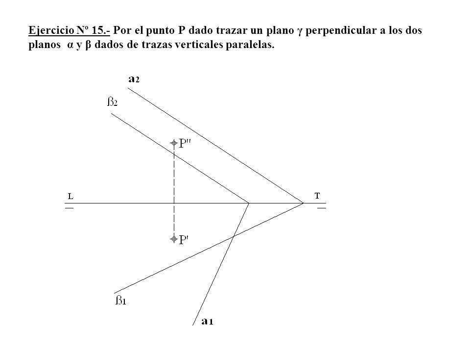 Ejercicio Nº 15.- Por el punto P dado trazar un plano γ perpendicular a los dos planos α y β dados de trazas verticales paralelas.