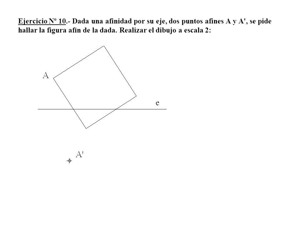 Ejercicio Nº 10.- Dada una afinidad por su eje, dos puntos afines A y A , se pide hallar la figura afín de la dada.