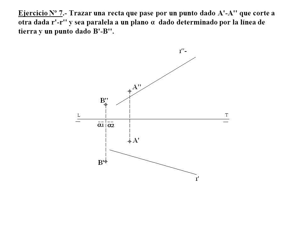 Ejercicio Nº 7.- Trazar una recta que pase por un punto dado A -A que corte a otra dada r -r y sea paralela a un plano α dado determinado por la línea de tierra y un punto dado B -B .