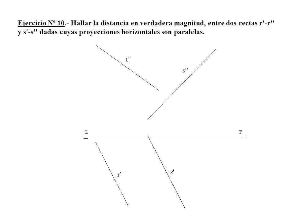 Ejercicio Nº 10.- Hallar la distancia en verdadera magnitud, entre dos rectas r -r y s -s dadas cuyas proyecciones horizontales son paralelas.