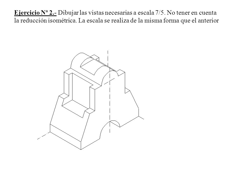 Ejercicio Nº 2. - Dibujar las vistas necesarias a escala 7/5