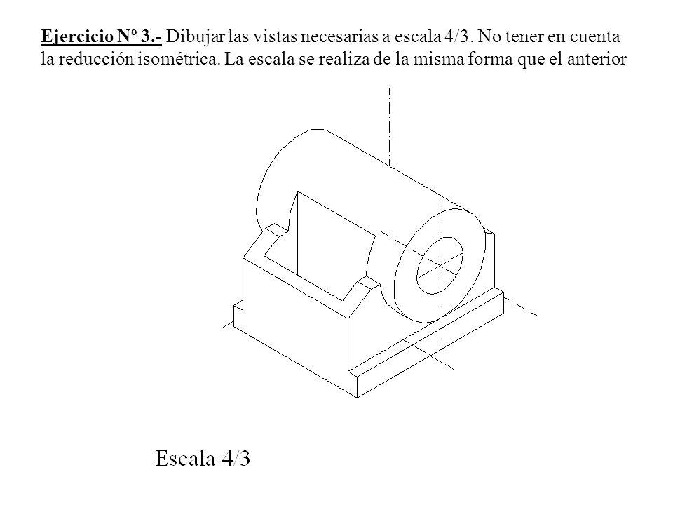 Ejercicio Nº 3. - Dibujar las vistas necesarias a escala 4/3