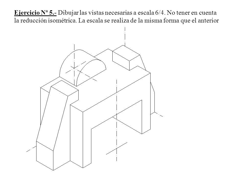 Ejercicio Nº 5. - Dibujar las vistas necesarias a escala 6/4