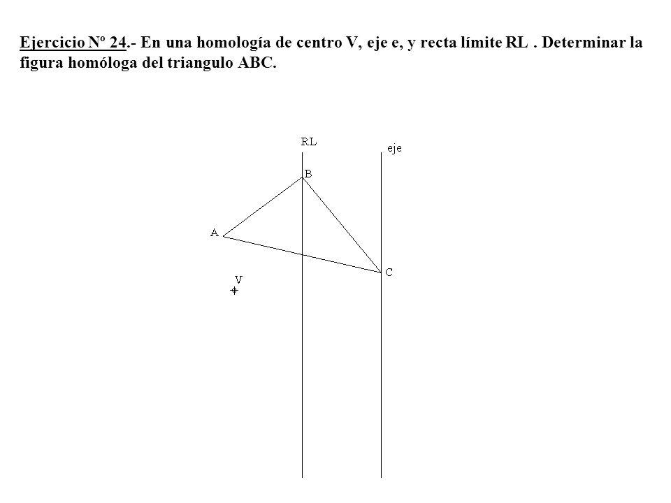 Ejercicio Nº 24.- En una homología de centro V, eje e, y recta límite RL .
