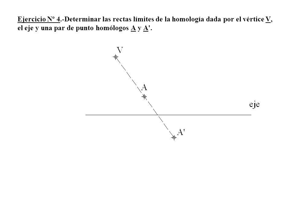 Ejercicio Nº 4.-Determinar las rectas límites de la homología dada por el vértice V, el eje y una par de punto homólogos A y A .