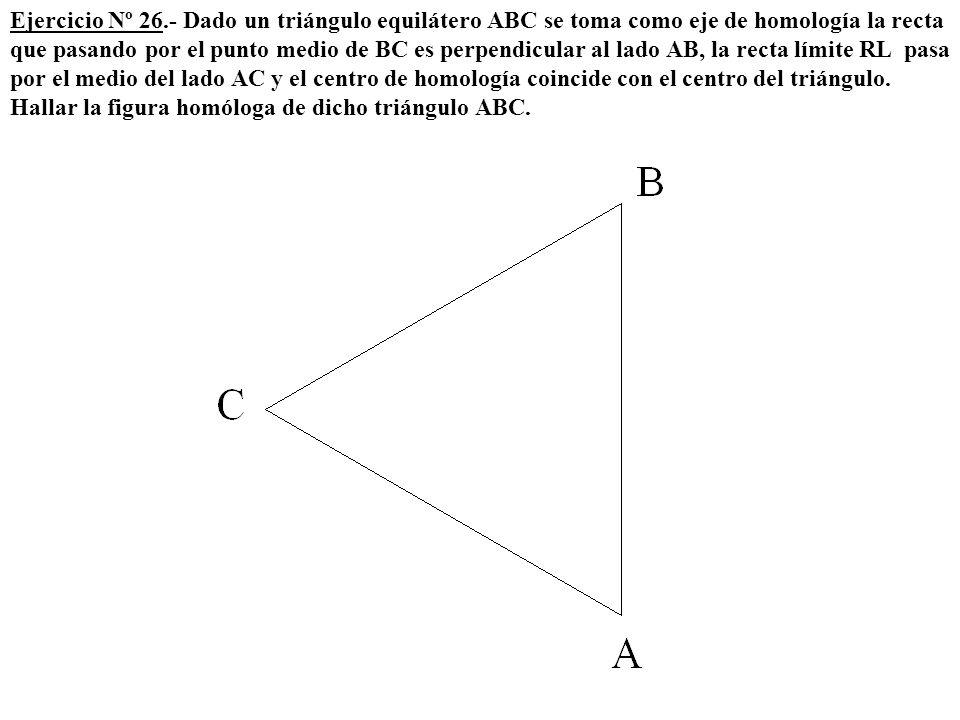 Ejercicio Nº 26.- Dado un triángulo equilátero ABC se toma como eje de homología la recta que pasando por el punto medio de BC es perpendicular al lado AB, la recta límite RL pasa por el medio del lado AC y el centro de homología coincide con el centro del triángulo.