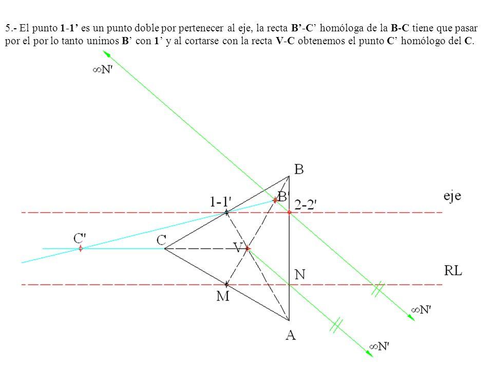 5.- El punto 1-1' es un punto doble por pertenecer al eje, la recta B'-C' homóloga de la B-C tiene que pasar por el por lo tanto unimos B' con 1' y al cortarse con la recta V-C obtenemos el punto C' homólogo del C.
