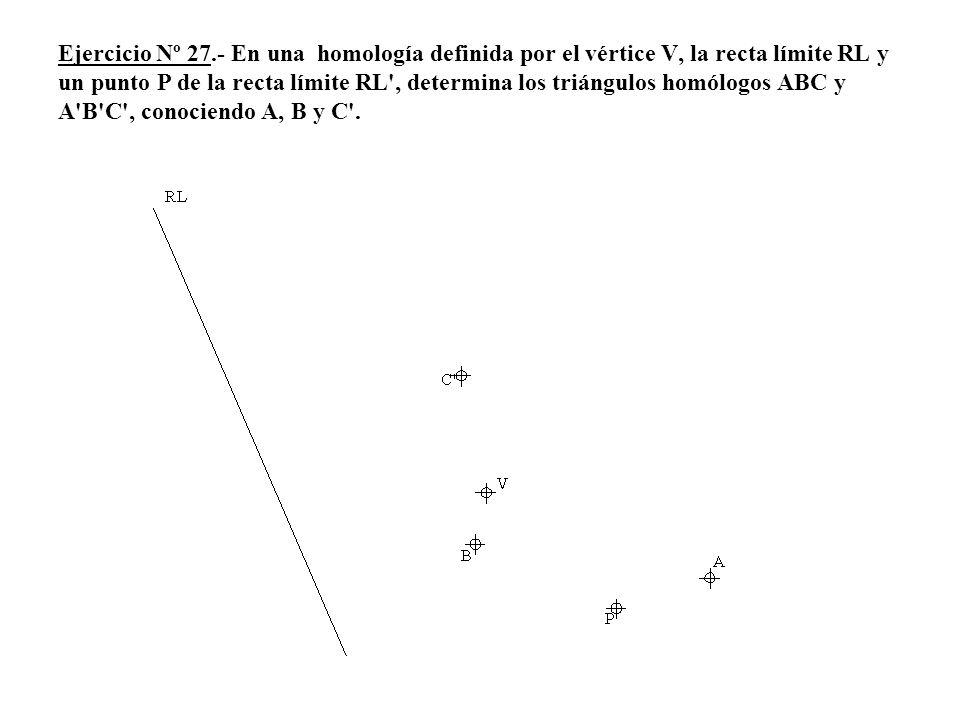 Ejercicio Nº 27.- En una homología definida por el vértice V, la recta límite RL y un punto P de la recta límite RL , determina los triángulos homólogos ABC y A B C , conociendo A, B y C .