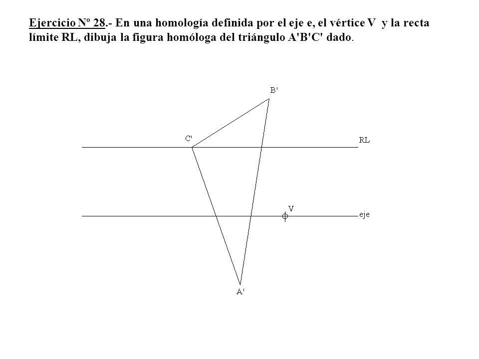 Ejercicio Nº 28.- En una homología definida por el eje e, el vértice V y la recta límite RL, dibuja la figura homóloga del triángulo A B C dado.