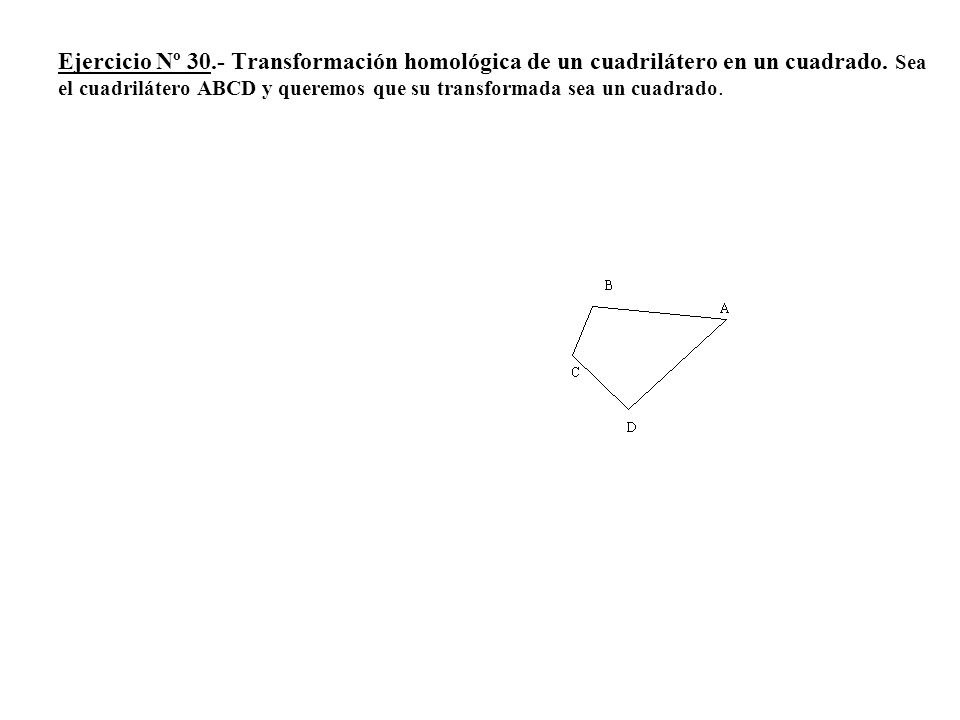 Ejercicio Nº 30.- Transformación homológica de un cuadrilátero en un cuadrado.
