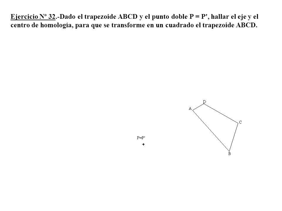 Ejercicio Nº 32.-Dado el trapezoide ABCD y el punto doble P = P , hallar el eje y el centro de homología, para que se transforme en un cuadrado el trapezoide ABCD.