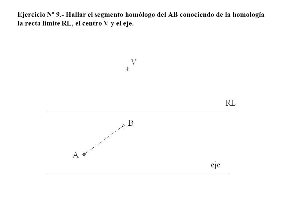 Ejercicio Nº 9.- Hallar el segmento homólogo del AB conociendo de la homología la recta límite RL, el centro V y el eje.