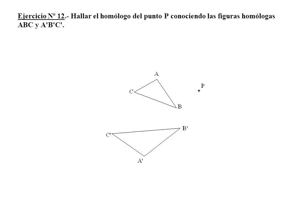Ejercicio Nº 12.- Hallar el homólogo del punto P conociendo las figuras homólogas ABC y A B C .
