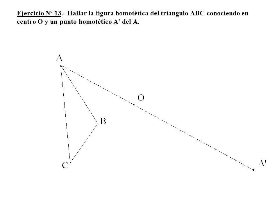 Ejercicio Nº 13.- Hallar la figura homotética del triangulo ABC conociendo en centro O y un punto homotético A del A.