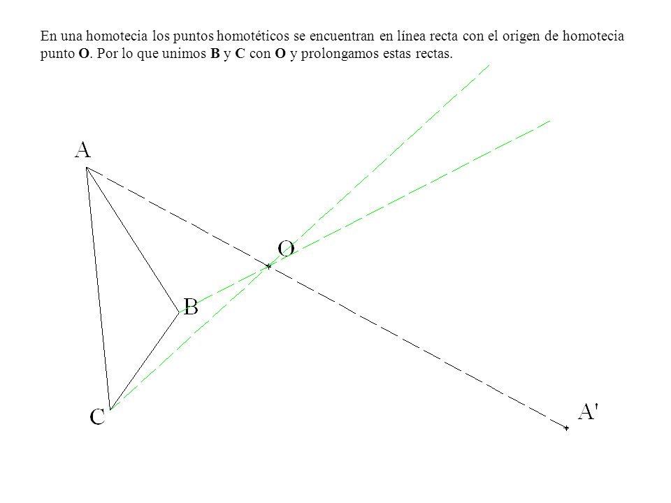 En una homotecia los puntos homotéticos se encuentran en línea recta con el origen de homotecia punto O.