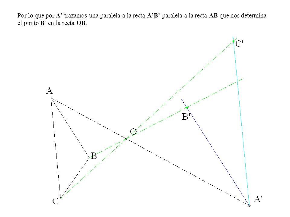 Por lo que por A' trazamos una paralela a la recta A'B' paralela a la recta AB que nos determina el punto B' en la recta OB.