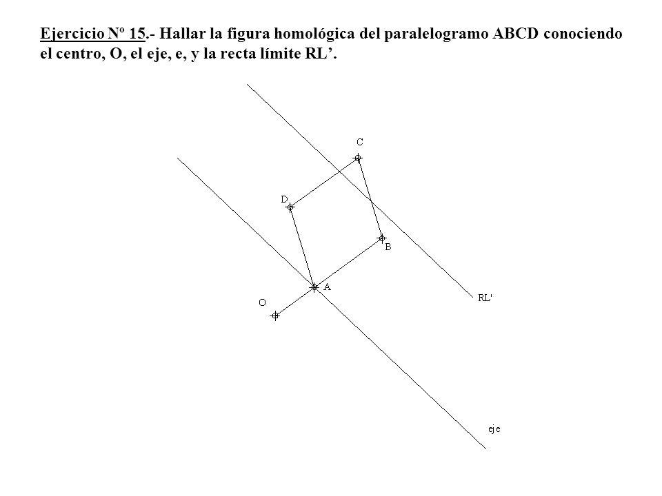 Ejercicio Nº 15.- Hallar la figura homológica del paralelogramo ABCD conociendo el centro, O, el eje, e, y la recta límite RL'.