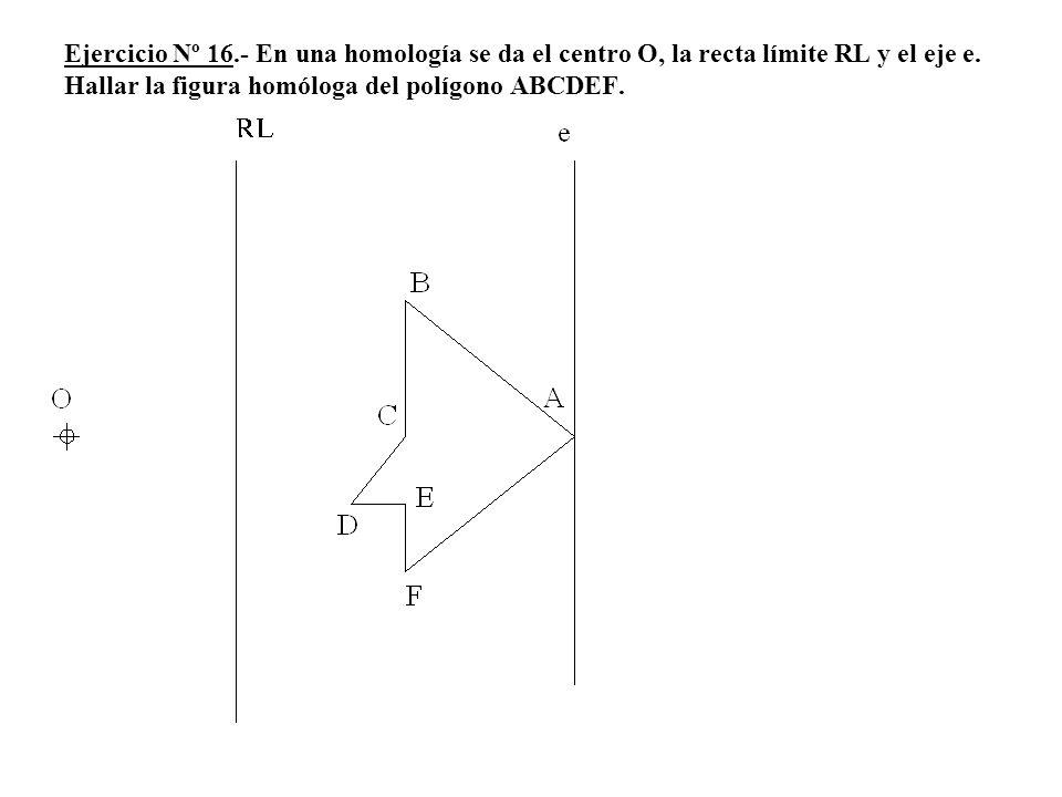 Ejercicio Nº 16.- En una homología se da el centro O, la recta límite RL y el eje e.