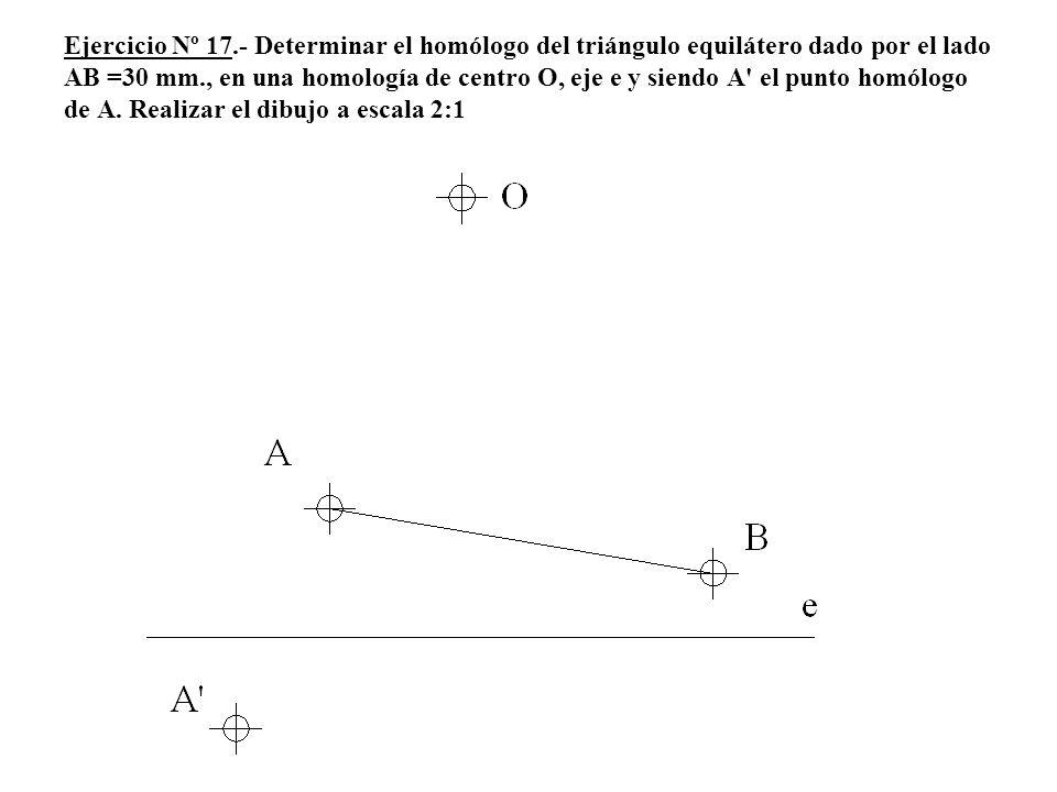Ejercicio Nº 17.- Determinar el homólogo del triángulo equilátero dado por el lado AB =30 mm., en una homología de centro O, eje e y siendo A el punto homólogo de A.