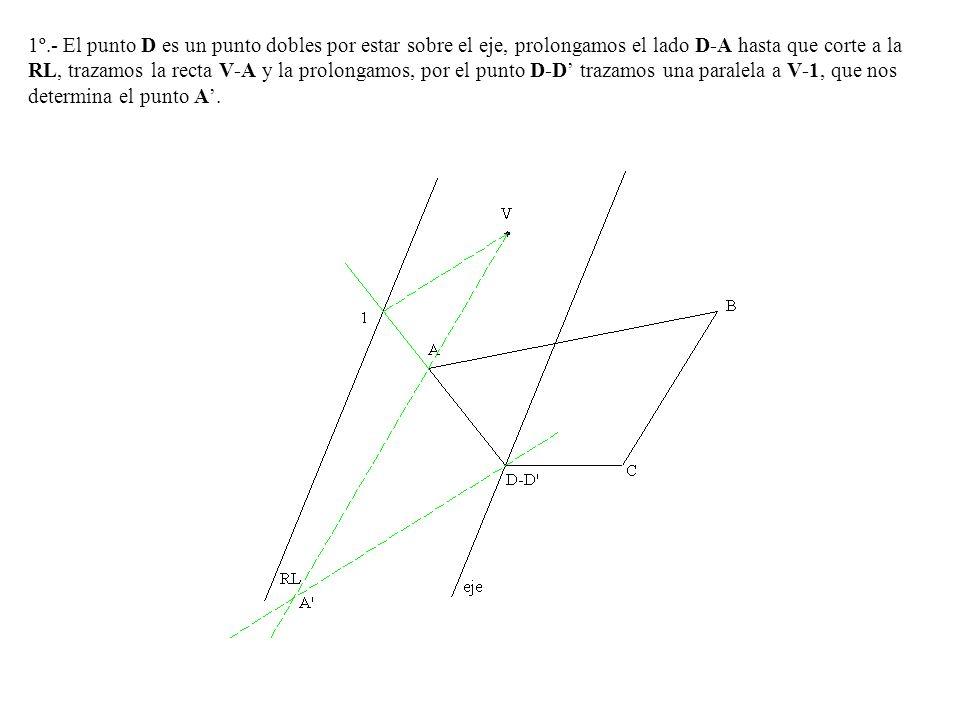 1º.- El punto D es un punto dobles por estar sobre el eje, prolongamos el lado D-A hasta que corte a la RL, trazamos la recta V-A y la prolongamos, por el punto D-D' trazamos una paralela a V-1, que nos determina el punto A'.