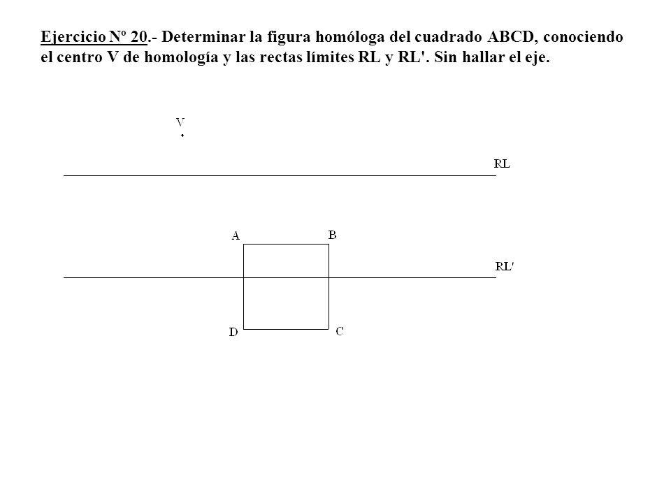 Ejercicio Nº 20.- Determinar la figura homóloga del cuadrado ABCD, conociendo el centro V de homología y las rectas límites RL y RL .