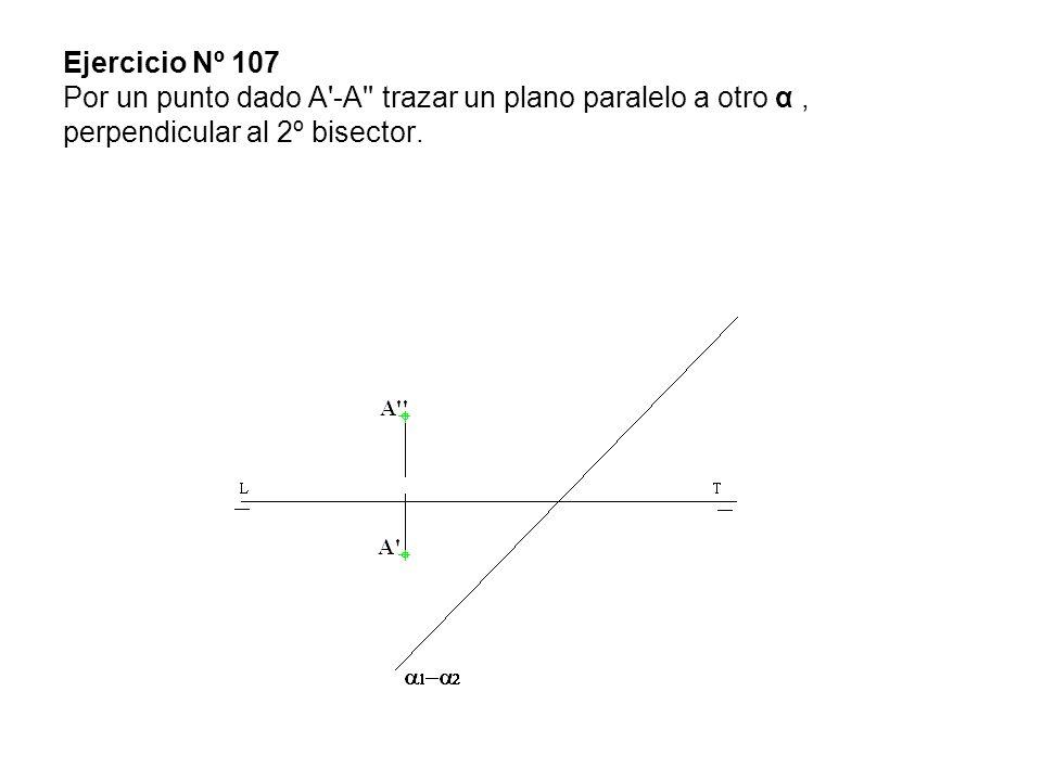 Ejercicio Nº 107 Por un punto dado A -A trazar un plano paralelo a otro α , perpendicular al 2º bisector.