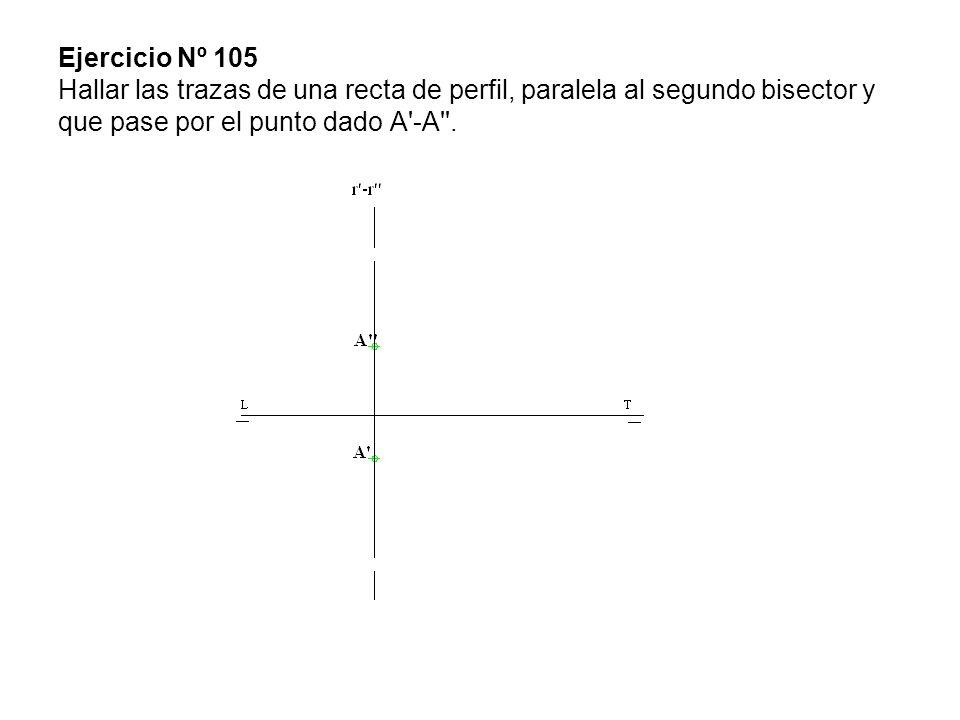Ejercicio Nº 105 Hallar las trazas de una recta de perfil, paralela al segundo bisector y que pase por el punto dado A -A .