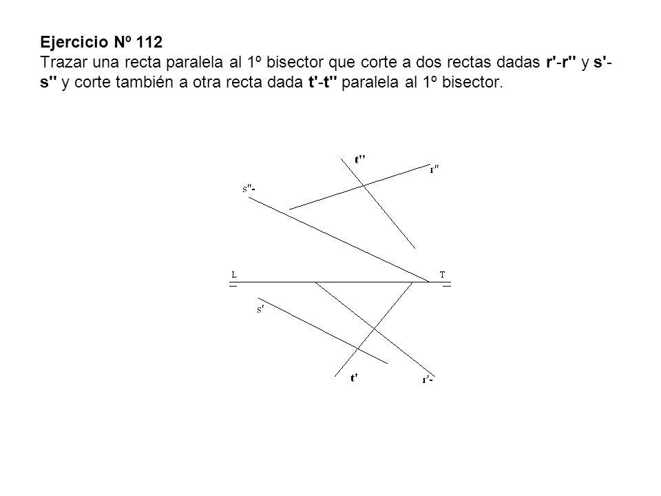 Ejercicio Nº 112 Trazar una recta paralela al 1º bisector que corte a dos rectas dadas r -r y s -s y corte también a otra recta dada t -t paralela al 1º bisector.