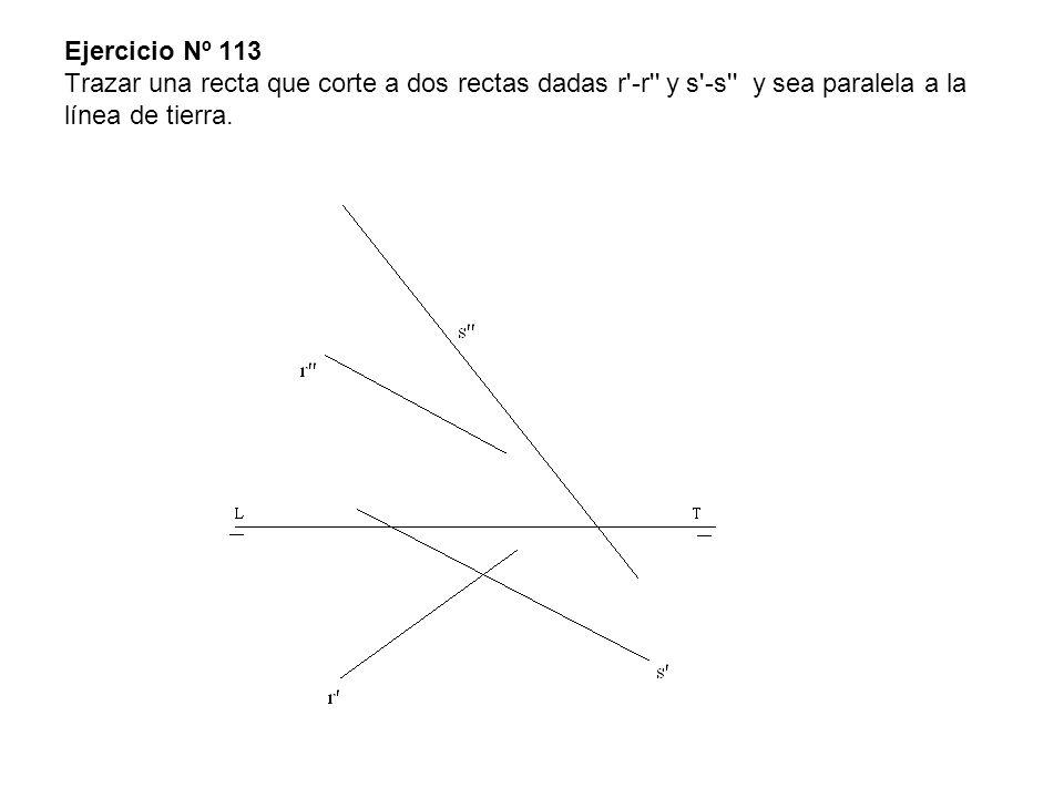 Ejercicio Nº 113 Trazar una recta que corte a dos rectas dadas r -r y s -s y sea paralela a la línea de tierra.