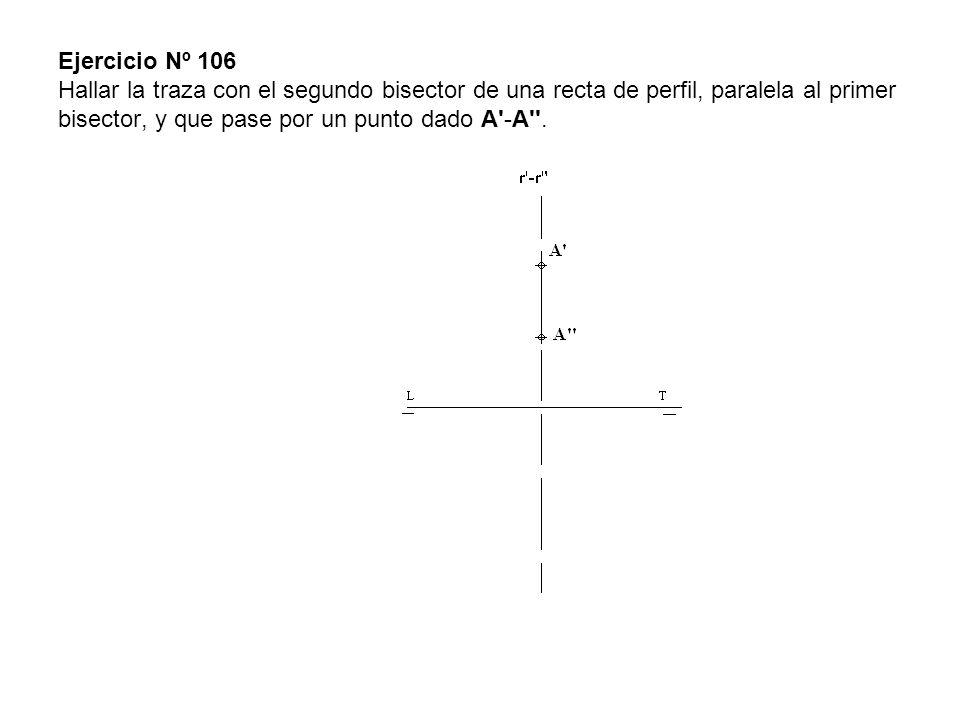 Ejercicio Nº 106 Hallar la traza con el segundo bisector de una recta de perfil, paralela al primer bisector, y que pase por un punto dado A -A .