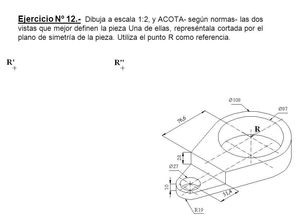 Ejercicio Nº 12.- Dibuja a escala 1:2, y ACOTA- según normas- las dos vistas que mejor definen la pieza Una de ellas, represéntala cortada por el plano de simetría de la pieza.