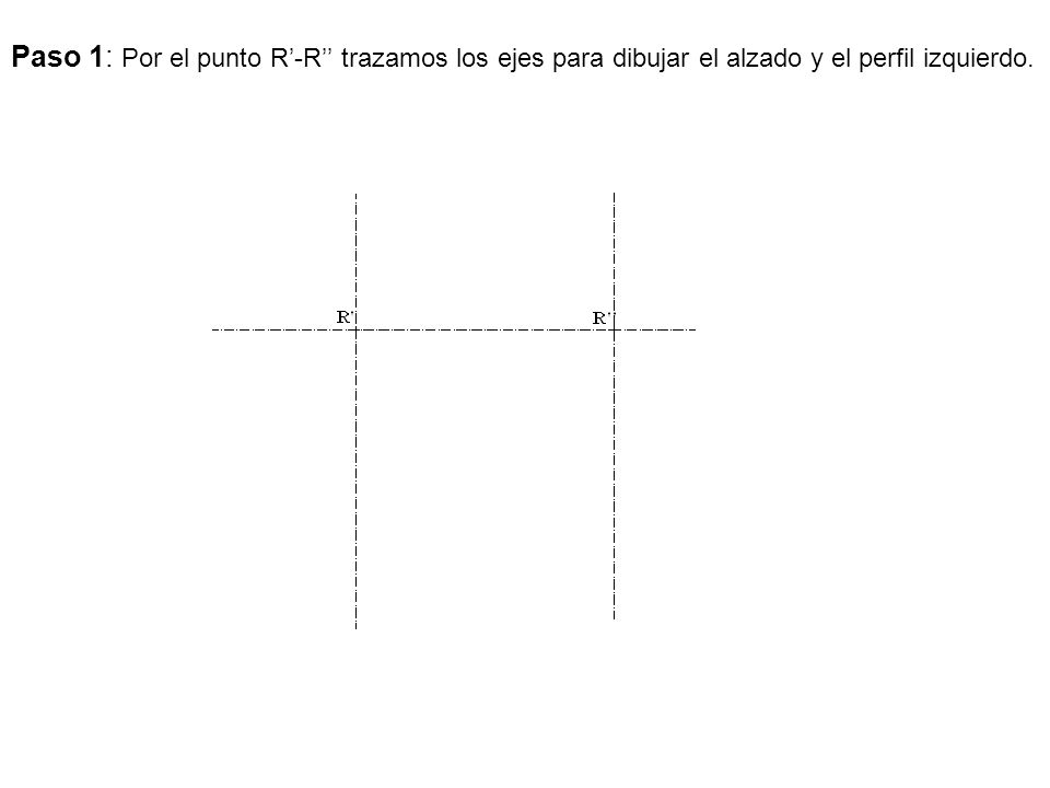 Paso 1: Por el punto R'-R'' trazamos los ejes para dibujar el alzado y el perfil izquierdo.